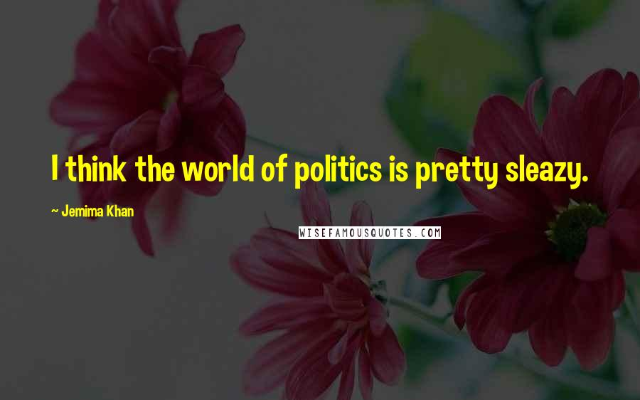 Jemima Khan quotes: I think the world of politics is pretty sleazy.
