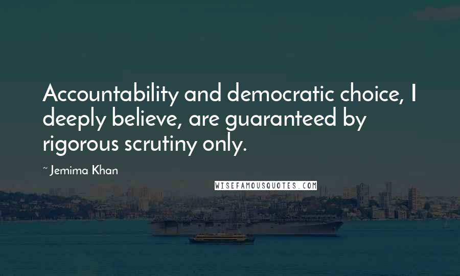 Jemima Khan quotes: Accountability and democratic choice, I deeply believe, are guaranteed by rigorous scrutiny only.