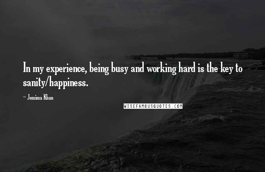 Jemima Khan quotes: In my experience, being busy and working hard is the key to sanity/happiness.