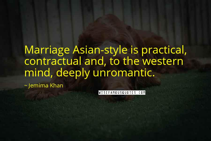 Jemima Khan quotes: Marriage Asian-style is practical, contractual and, to the western mind, deeply unromantic.