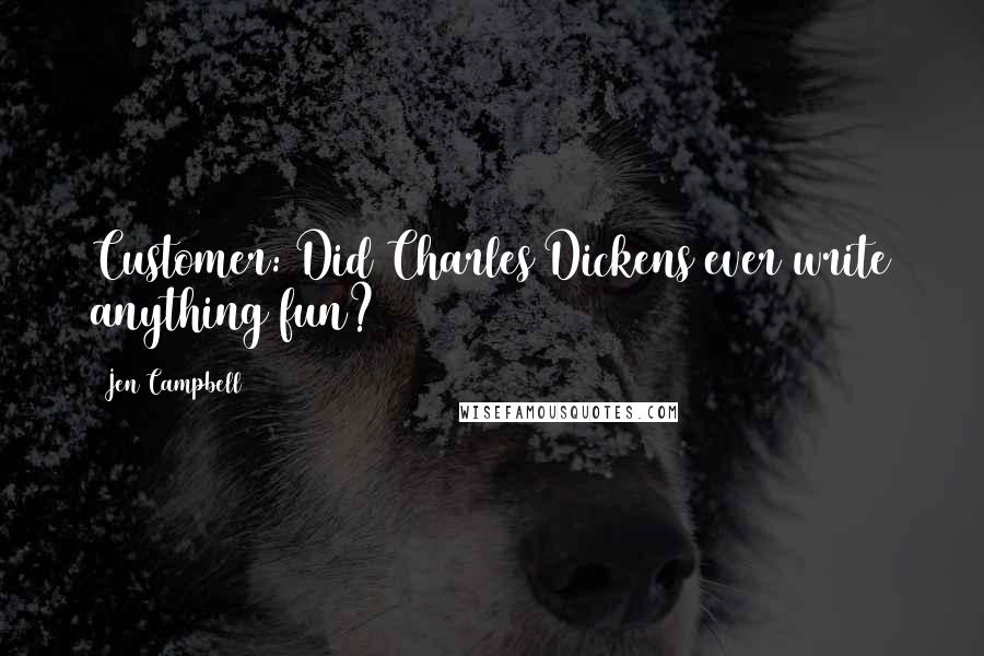Jen Campbell quotes: Customer: Did Charles Dickens ever write anything fun?