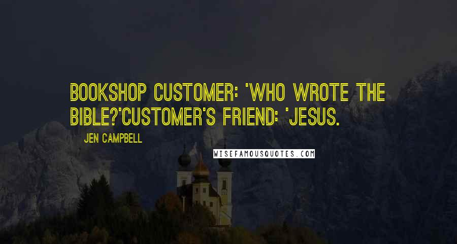 Jen Campbell quotes: Bookshop Customer: 'Who wrote the bible?'Customer's friend: 'Jesus.