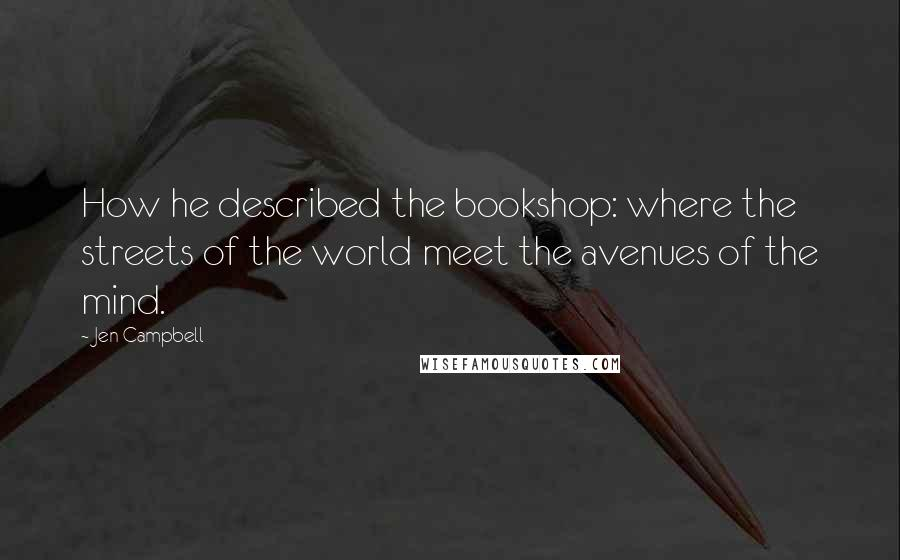 Jen Campbell quotes: How he described the bookshop: where the streets of the world meet the avenues of the mind.