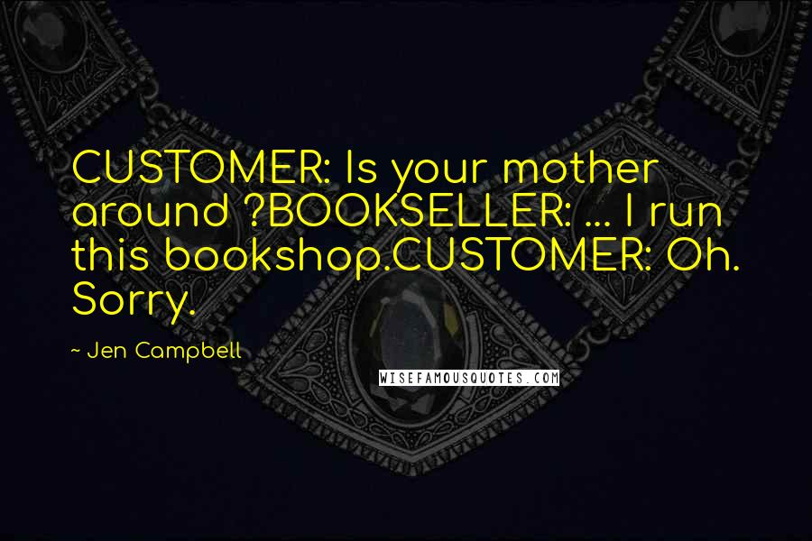 Jen Campbell quotes: CUSTOMER: Is your mother around ?BOOKSELLER: ... I run this bookshop.CUSTOMER: Oh. Sorry.