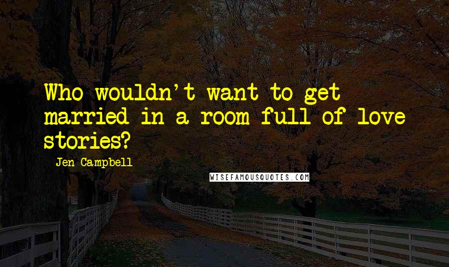 Jen Campbell quotes: Who wouldn't want to get married in a room full of love stories?