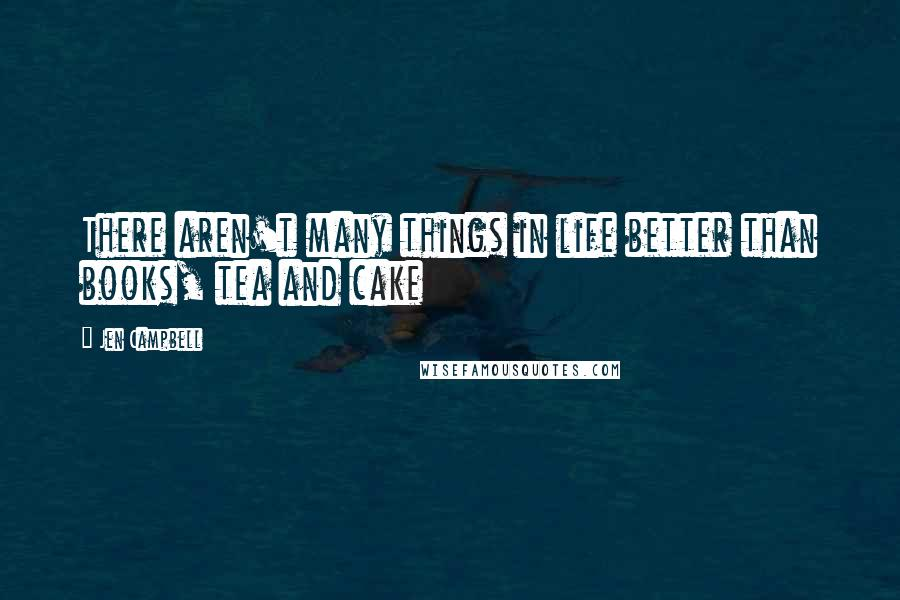 Jen Campbell quotes: There aren't many things in life better than books, tea and cake