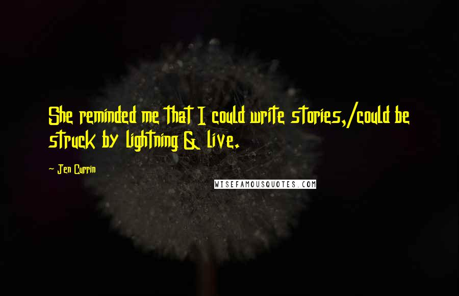 Jen Currin quotes: She reminded me that I could write stories,/could be struck by lightning & live.