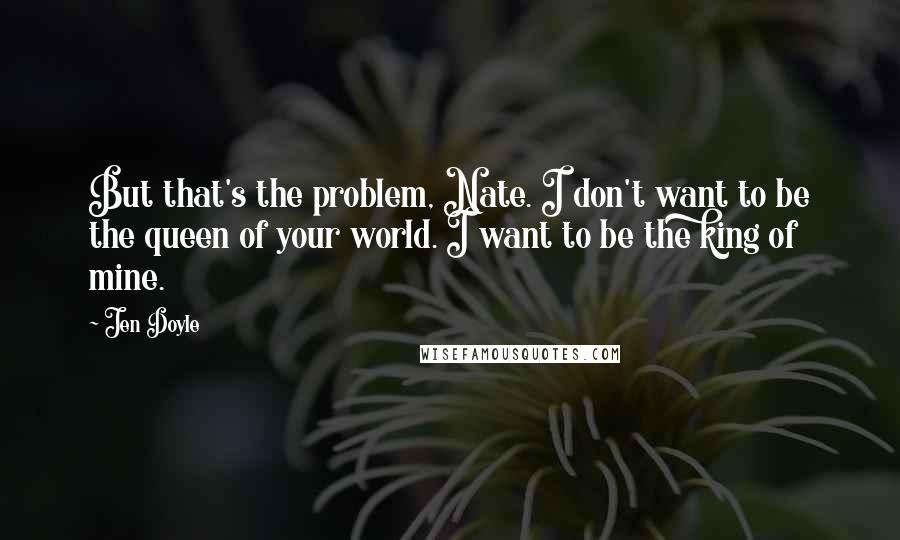 Jen Doyle quotes: But that's the problem, Nate. I don't want to be the queen of your world. I want to be the king of mine.