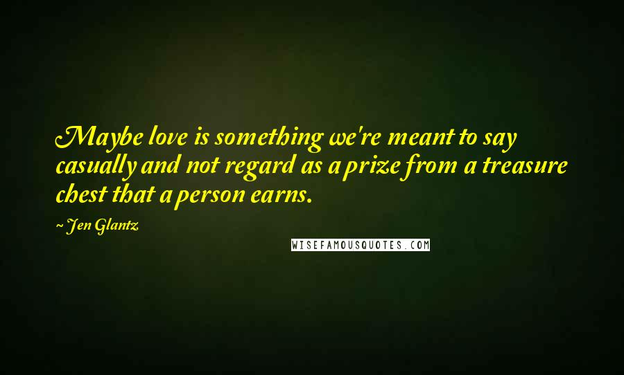 Jen Glantz quotes: Maybe love is something we're meant to say casually and not regard as a prize from a treasure chest that a person earns.