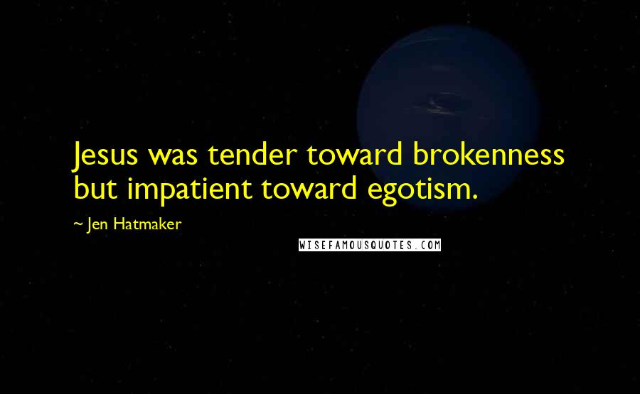 Jen Hatmaker quotes: Jesus was tender toward brokenness but impatient toward egotism.