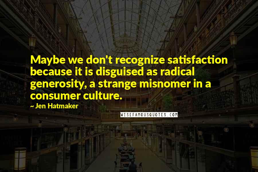 Jen Hatmaker quotes: Maybe we don't recognize satisfaction because it is disguised as radical generosity, a strange misnomer in a consumer culture.