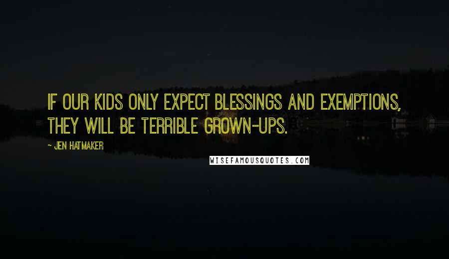 Jen Hatmaker quotes: If our kids only expect blessings and exemptions, they will be terrible grown-ups.