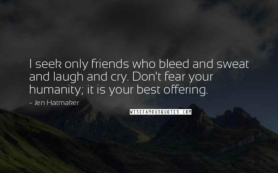 Jen Hatmaker quotes: I seek only friends who bleed and sweat and laugh and cry. Don't fear your humanity; it is your best offering.