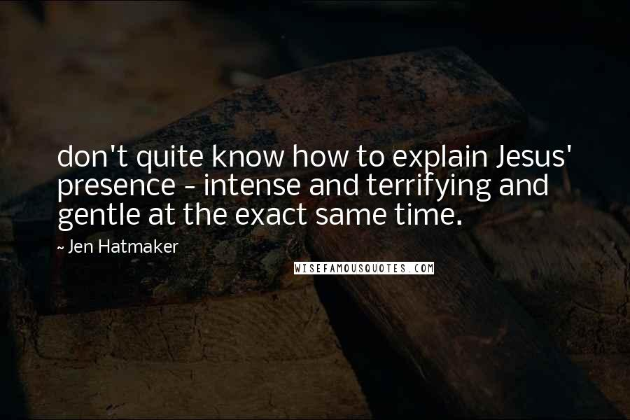 Jen Hatmaker quotes: don't quite know how to explain Jesus' presence - intense and terrifying and gentle at the exact same time.
