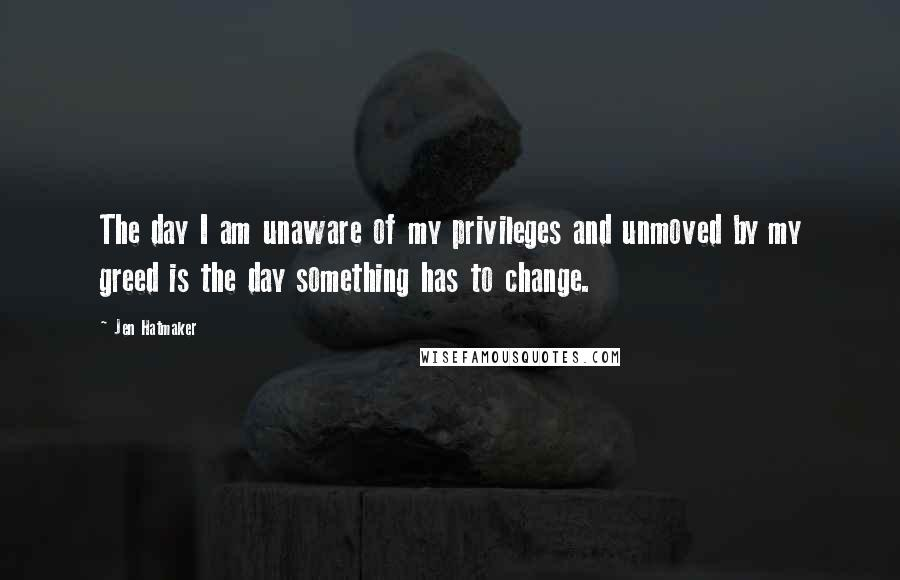 Jen Hatmaker quotes: The day I am unaware of my privileges and unmoved by my greed is the day something has to change.