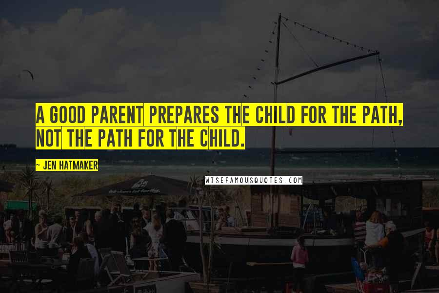 Jen Hatmaker quotes: A good parent prepares the child for the path, not the path for the child.