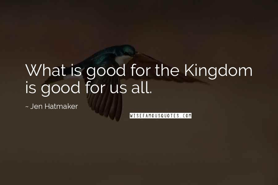 Jen Hatmaker quotes: What is good for the Kingdom is good for us all.