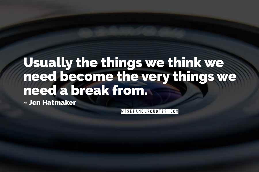 Jen Hatmaker quotes: Usually the things we think we need become the very things we need a break from.
