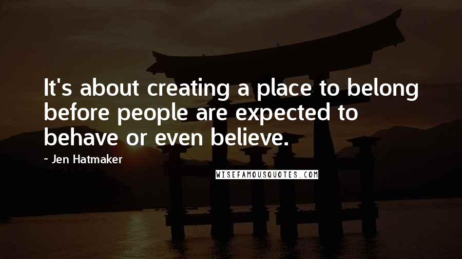 Jen Hatmaker quotes: It's about creating a place to belong before people are expected to behave or even believe.