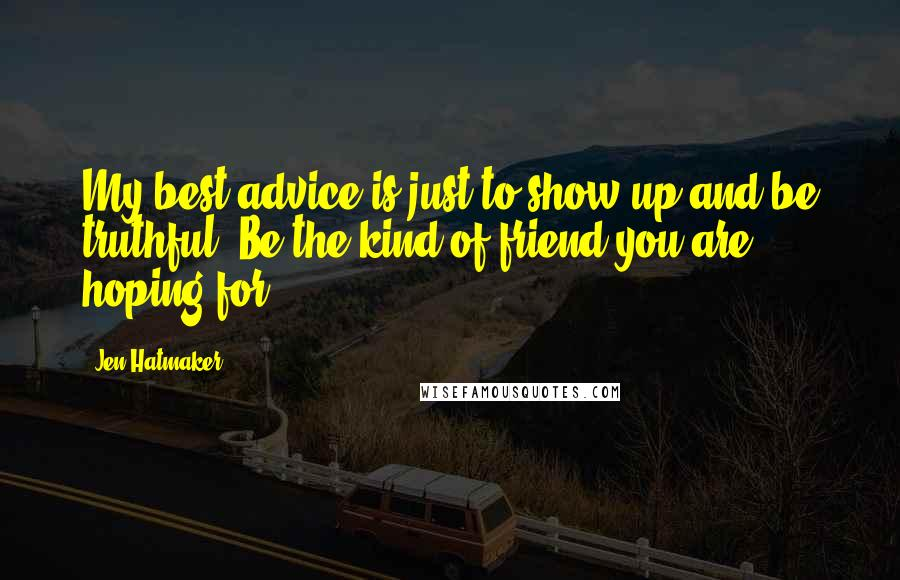 Jen Hatmaker quotes: My best advice is just to show up and be truthful. Be the kind of friend you are hoping for.