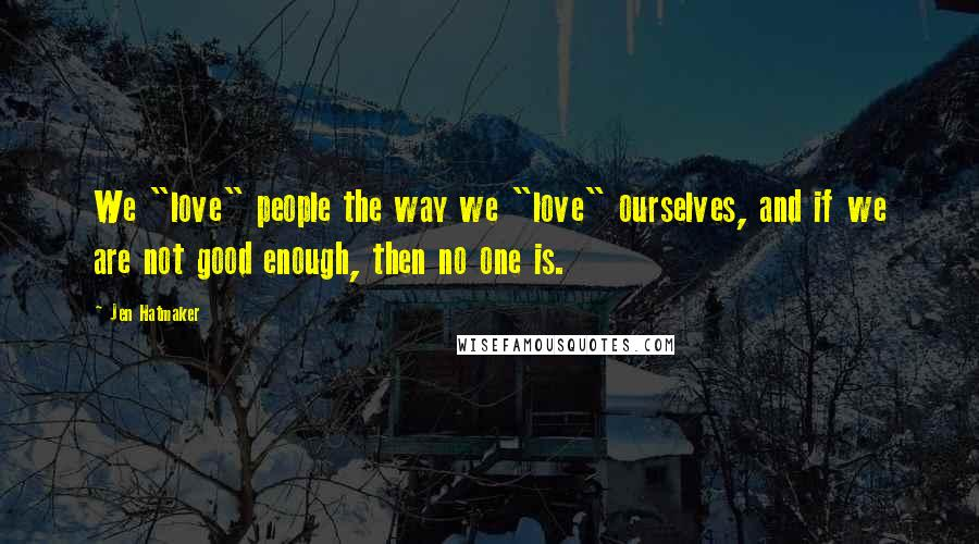 "Jen Hatmaker quotes: We ""love"" people the way we ""love"" ourselves, and if we are not good enough, then no one is."