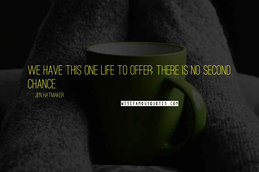 Jen Hatmaker quotes: We have this one life to offer; there is no second chance.