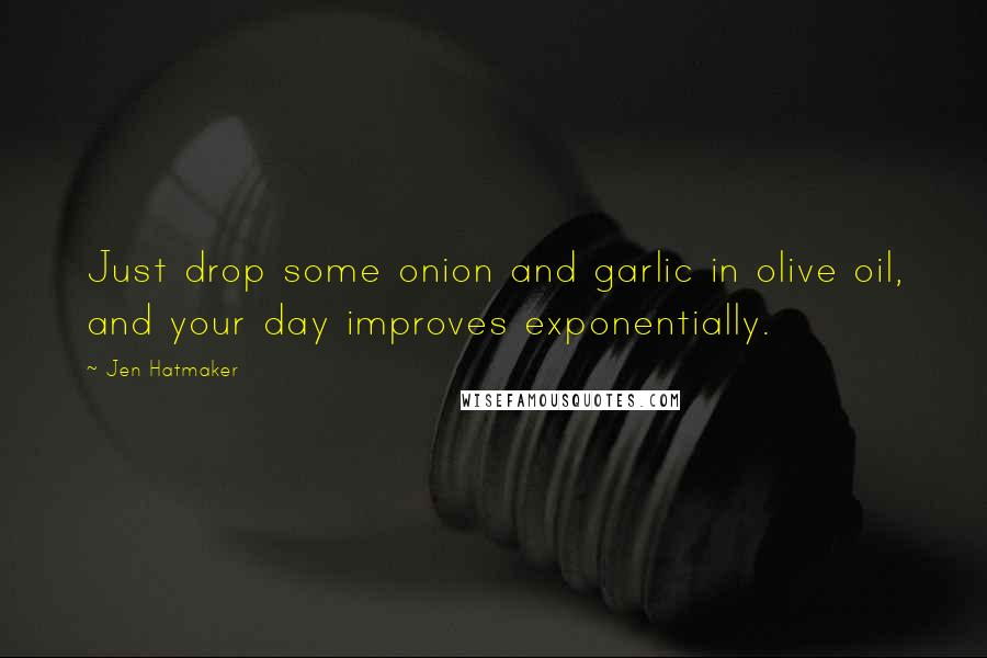 Jen Hatmaker quotes: Just drop some onion and garlic in olive oil, and your day improves exponentially.
