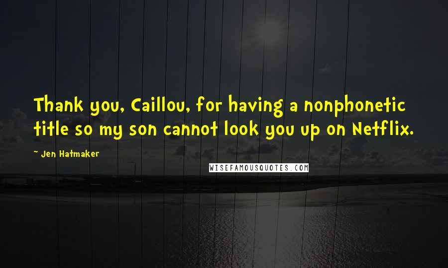 Jen Hatmaker quotes: Thank you, Caillou, for having a nonphonetic title so my son cannot look you up on Netflix.