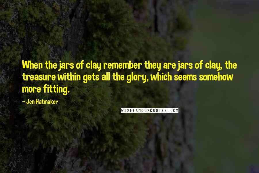 Jen Hatmaker quotes: When the jars of clay remember they are jars of clay, the treasure within gets all the glory, which seems somehow more fitting.