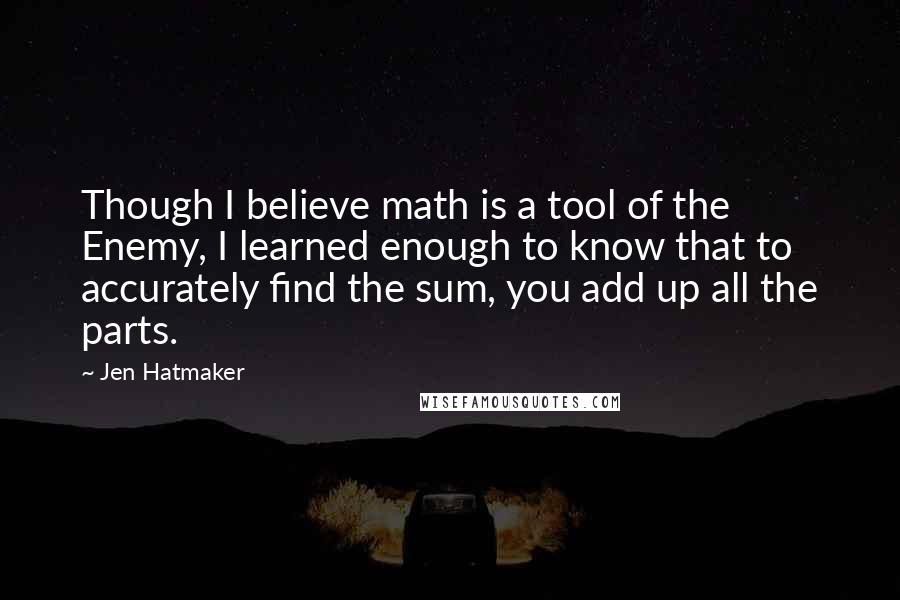 Jen Hatmaker quotes: Though I believe math is a tool of the Enemy, I learned enough to know that to accurately find the sum, you add up all the parts.