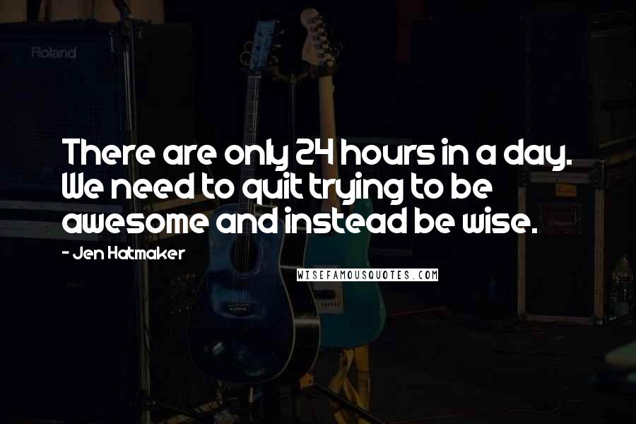 Jen Hatmaker quotes: There are only 24 hours in a day. We need to quit trying to be awesome and instead be wise.