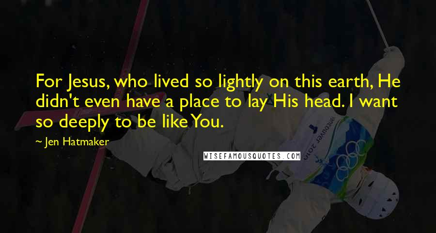 Jen Hatmaker quotes: For Jesus, who lived so lightly on this earth, He didn't even have a place to lay His head. I want so deeply to be like You.