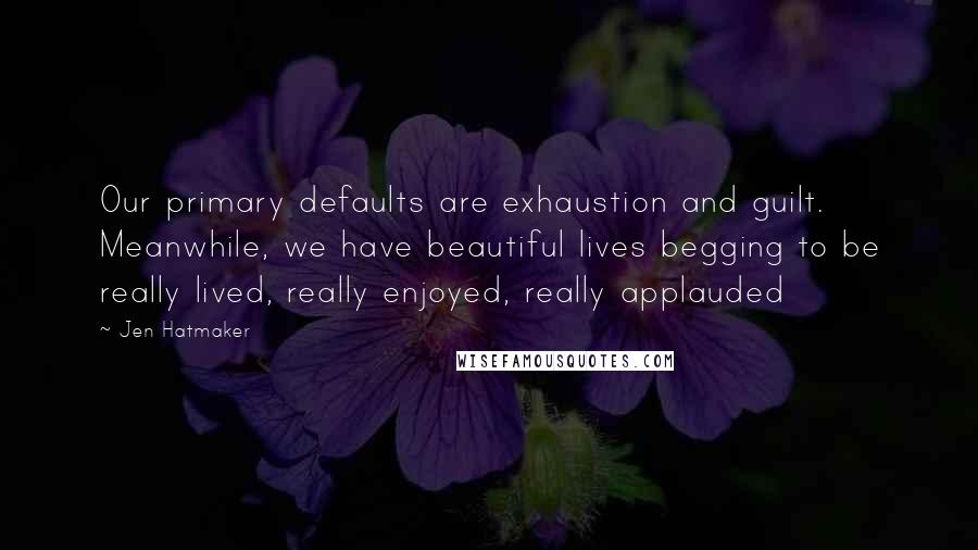 Jen Hatmaker quotes: Our primary defaults are exhaustion and guilt. Meanwhile, we have beautiful lives begging to be really lived, really enjoyed, really applauded
