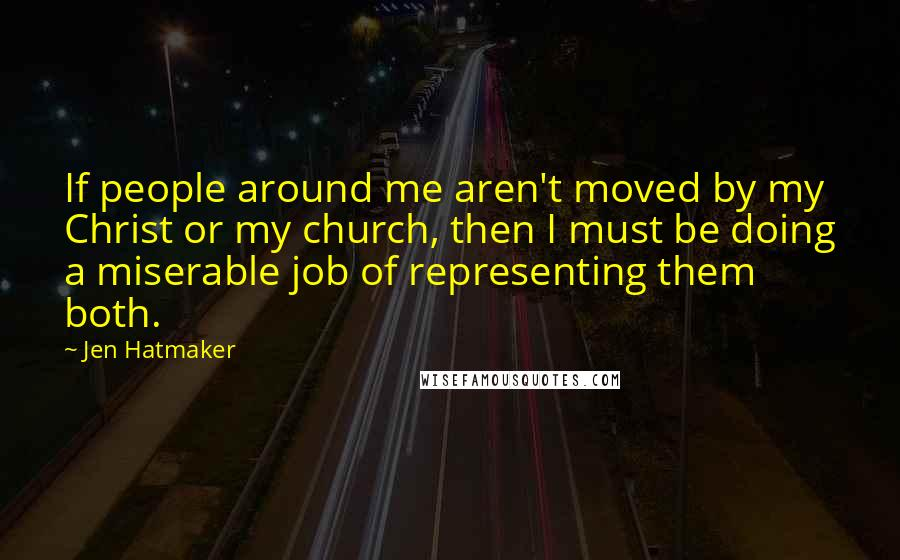 Jen Hatmaker quotes: If people around me aren't moved by my Christ or my church, then I must be doing a miserable job of representing them both.