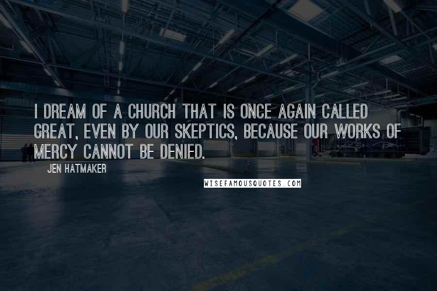 Jen Hatmaker quotes: I dream of a church that is once again called great, even by our skeptics, because our works of mercy cannot be denied.