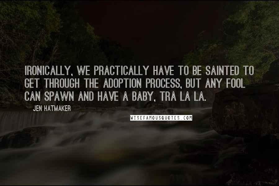 Jen Hatmaker quotes: Ironically, we practically have to be sainted to get through the adoption process, but any fool can spawn and have a baby, tra la la.