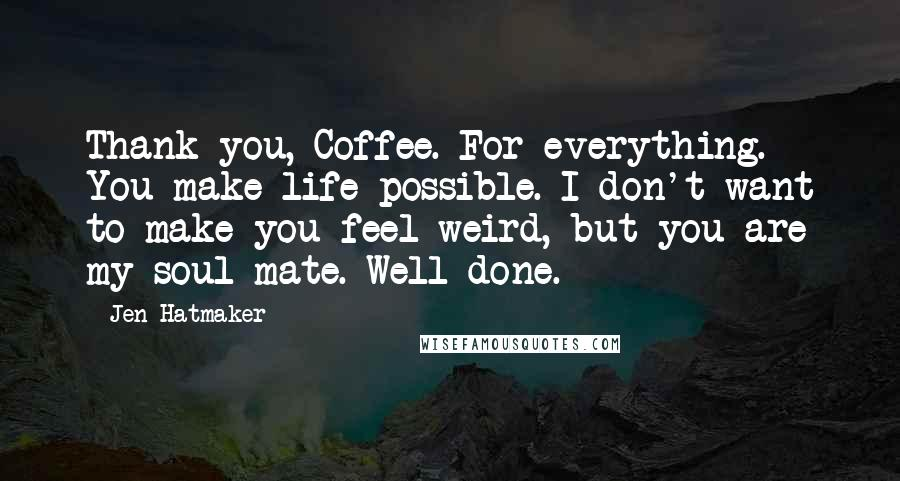 Jen Hatmaker quotes: Thank you, Coffee. For everything. You make life possible. I don't want to make you feel weird, but you are my soul mate. Well done.