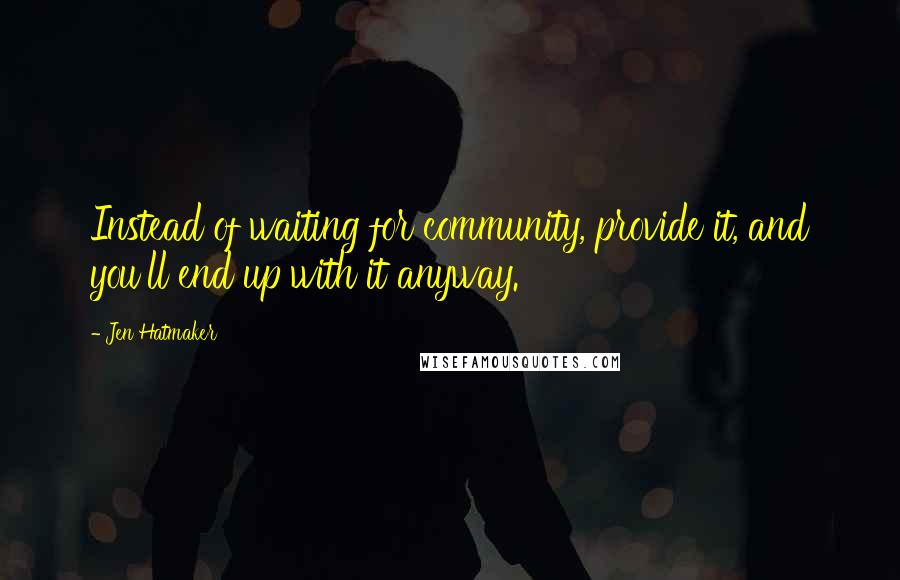 Jen Hatmaker quotes: Instead of waiting for community, provide it, and you'll end up with it anyway.