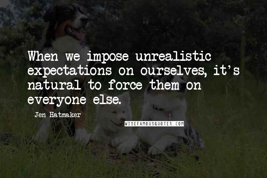 Jen Hatmaker quotes: When we impose unrealistic expectations on ourselves, it's natural to force them on everyone else.