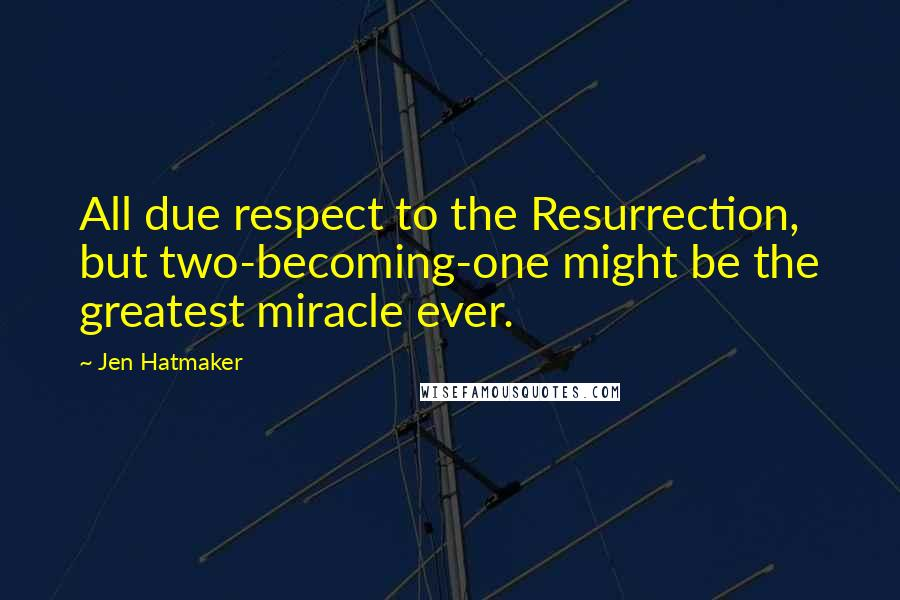 Jen Hatmaker quotes: All due respect to the Resurrection, but two-becoming-one might be the greatest miracle ever.