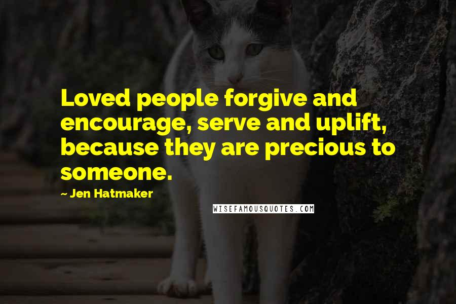 Jen Hatmaker quotes: Loved people forgive and encourage, serve and uplift, because they are precious to someone.