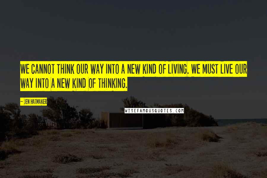 Jen Hatmaker quotes: We cannot think our way into a new kind of living. We must live our way into a new kind of thinking.
