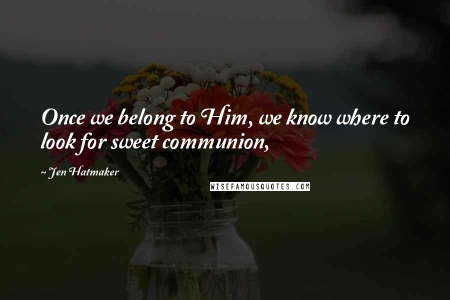 Jen Hatmaker quotes: Once we belong to Him, we know where to look for sweet communion,