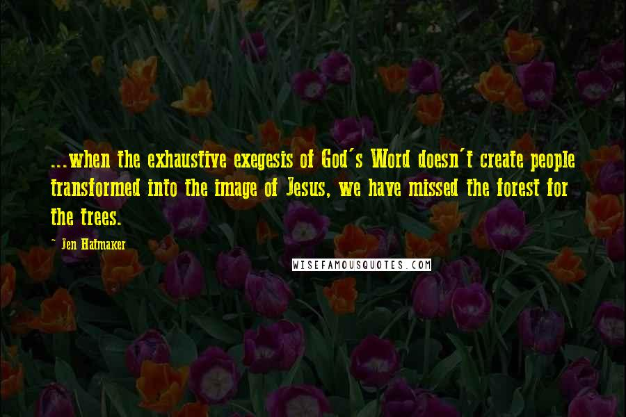 Jen Hatmaker quotes: ...when the exhaustive exegesis of God's Word doesn't create people transformed into the image of Jesus, we have missed the forest for the trees.