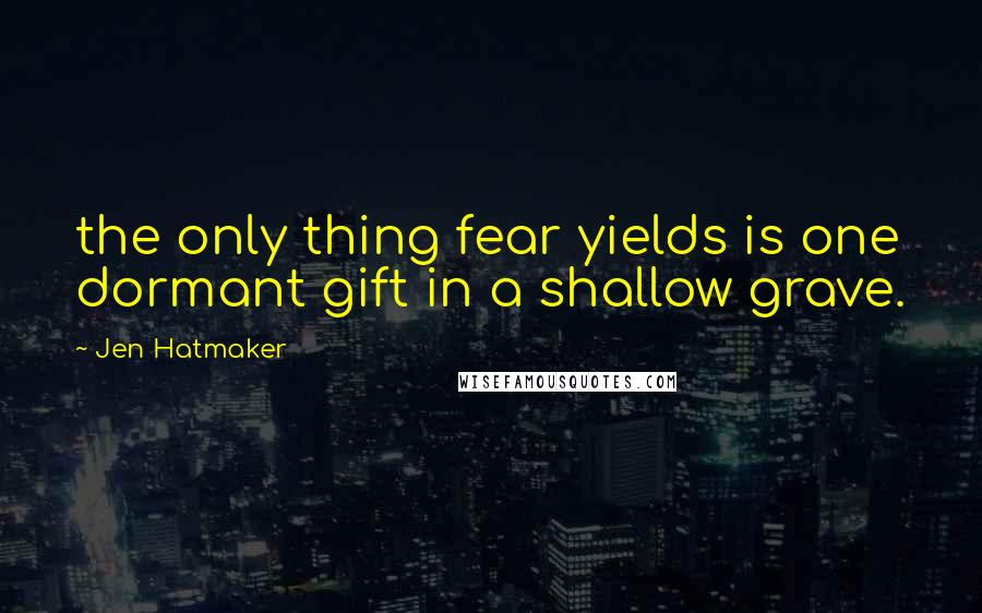 Jen Hatmaker quotes: the only thing fear yields is one dormant gift in a shallow grave.