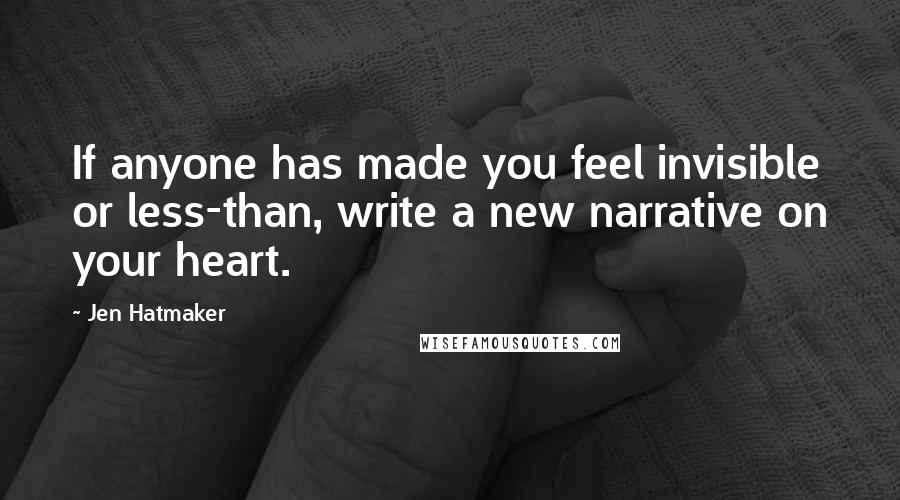 Jen Hatmaker quotes: If anyone has made you feel invisible or less-than, write a new narrative on your heart.