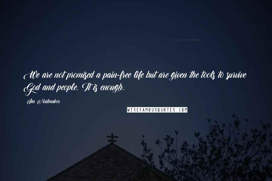 Jen Hatmaker quotes: We are not promised a pain-free life but are given the tools to survive: God and people. It is enough.