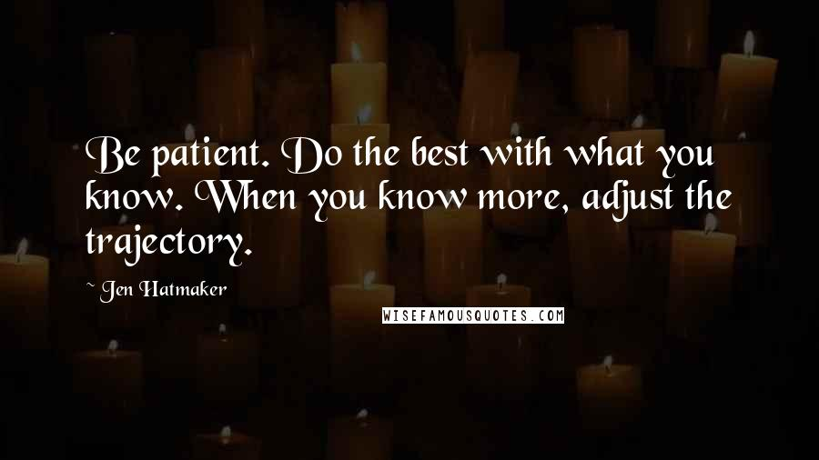 Jen Hatmaker quotes: Be patient. Do the best with what you know. When you know more, adjust the trajectory.