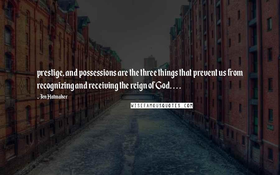 Jen Hatmaker quotes: prestige, and possessions are the three things that prevent us from recognizing and receiving the reign of God. . . .