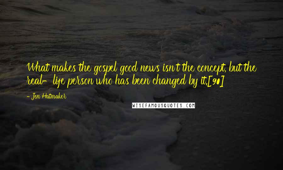 Jen Hatmaker quotes: What makes the gospel good news isn't the concept, but the real-life person who has been changed by it.[90]